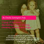 Trying To Be Good...the healing powers of lying, cheating, stealing and drugs. Audiobook, by Emelia Symington Fedy