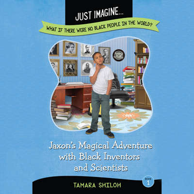Jaxon's Magical Adventure with Black Inventors and Scientists: Just Imagine…What If There Were No Black People in the World? Audiobook, by Tamara Shiloh