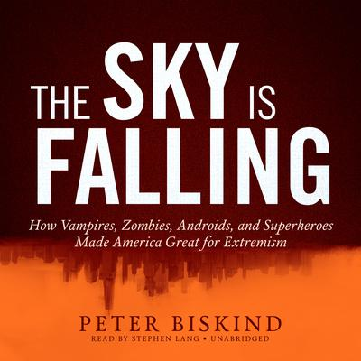 The Sky Is Falling: How Vampires, Zombies, Androids, and Superheroes Made America Great for Extremism Audiobook, by Peter Biskind