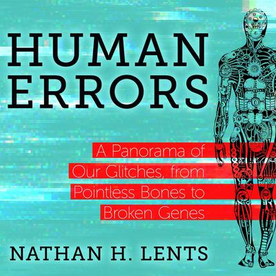Human Errors: A Panorama of Our Glitches, From Pointless Bones to Broken Genes Audiobook, by Nathan H. Lents