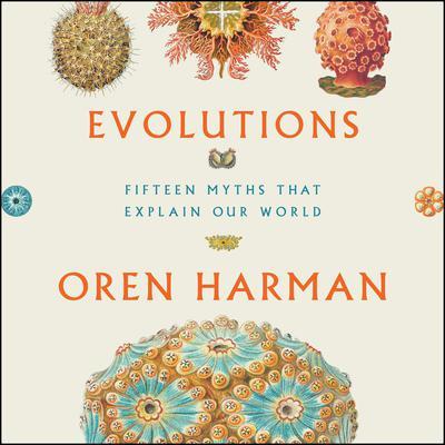 Evolutions: Fifteen Myths That Explain Our World Audiobook, by Oren Harman
