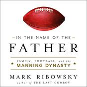 In the Name of the Father: Family, Football, and the Manning Dynasty Audiobook, by Mark Ribowsky