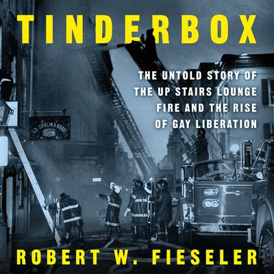 Tinderbox: The Untold Story of the Up Stairs Lounge Fire and the Rise of Gay Liberation Audiobook, by Robert W. Fieseler