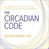 The Circadian Code: Lose Weight, Supercharge Your Energy, and Transform Your Health from Morning to Midnight Audiobook, by Satchin Panda