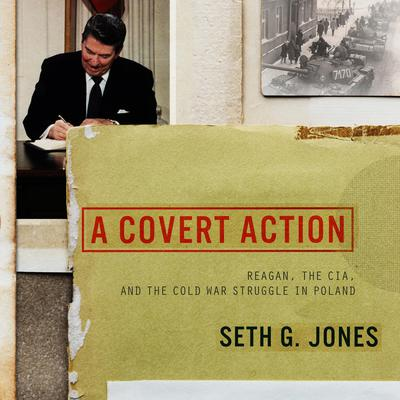 A Covert Action: Reagan, the CIA, and the Cold War Struggle in Poland Audiobook, by Seth G. Jones