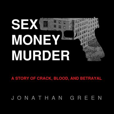 Sex Money Murder: A Story of Crack, Blood, and Betrayal Audiobook, by Jonathan Green