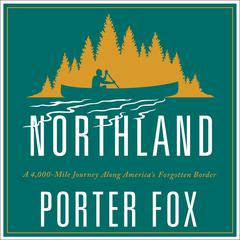 Northland: A 4,000-Mile Journey Along Americas Forgotten Border Audiobook, by Porter Fox