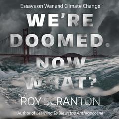 Were Doomed. Now What?: Essays on War and Climate Change Audiobook, by Roy Scranton