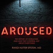 Aroused: The History of Hormones and How They Control Just About Everything Audiobook, by Randi Hutter Epstein