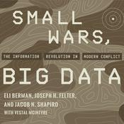Small Wars, Big Data: The Information Revolution in Modern Conflict Audiobook, by Eli Berman, Jacob N. Shapiro, Jpseph H. Felter