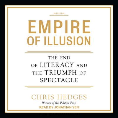 Empire of Illusion: The End of Literacy and the Triumph of Spectacle Audiobook, by Chris Hedges