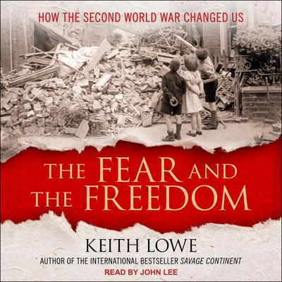 The Fear and the Freedom: How the Second World War Changed Us Audiobook, by Keith Lowe