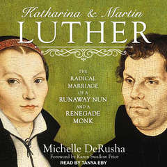 Katharina and Martin Luther: The Radical Marriage of a Runaway Nun and a Renegade Monk Audiobook, by Michelle DeRusha