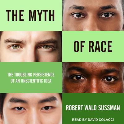 The Myth of Race: The Troubling Persistence of an Unscientific Idea Audiobook, by Robert Wald Sussman