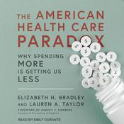 The American Health Care Paradox: Why Spending More is Getting Us Less Audiobook, by Elizabeth H. Bradley, Lauren A. Taylor