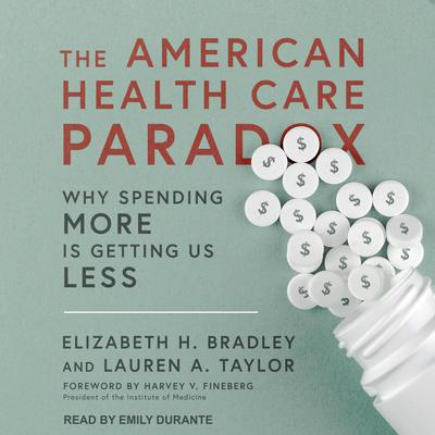 The American Health Care Paradox: Why Spending More is Getting Us Less Audiobook, by Elizabeth H. Bradley