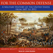 For the Common Defense: A Military History of the United States from 1607 to 2012, 3rd Edition Audiobook, by Allan R. Millett, Peter Maslowski, William B. Feis