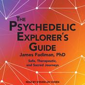 The Psychedelic Explorers Guide: Safe, Therapeutic, and Sacred Journeys Audiobook, by James Fadiman, Ph.D.