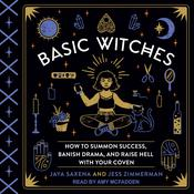 Basic Witches: How to Summon Success, Banish Drama, and Raise Hell with Your Coven Audiobook, by Jaya Saxena, Jess Zimmerman