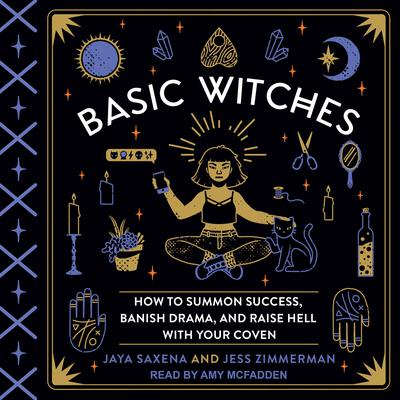 Basic Witches: How to Summon Success, Banish Drama, and Raise Hell with Your Coven Audiobook, by Jaya Saxena