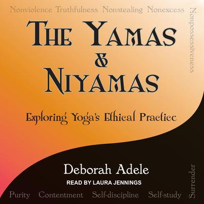 Yamas & Niyamas: Exploring Yogas Ethical Practice Audiobook, by Deborah Adele