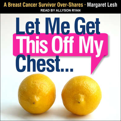 Let Me Get This Off My Chest: A Breast Cancer Survivor Over-Shares Audiobook, by Margaret Lesh