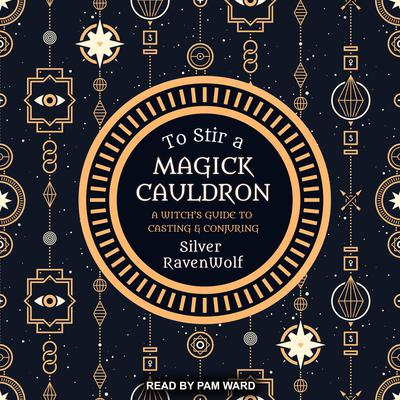 To Stir a Magick Cauldron: A Witch's Guide to Casting and Conjuring Audiobook, by