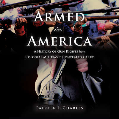 Armed in America: A History of Gun Rights from Colonial Militias to Concealed Carry Audiobook, by Patrick J. Charles
