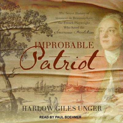 Improbable Patriot: The Secret History of Monsieur de Beaumarchais, the French Playwright Who Saved the American Revolution Audiobook, by Harlow Giles Unger