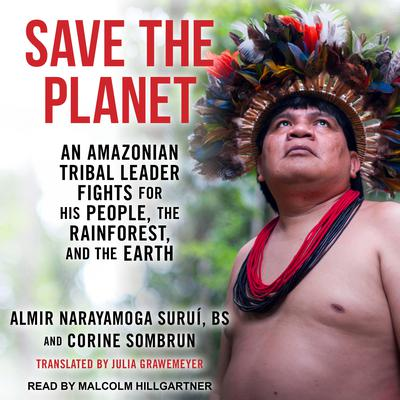 Save The Planet: An Amazonian Tribal Leader Fights for His People, The Rainforest, and The Earth Audiobook, by Almir Narayamoga Surui, BS
