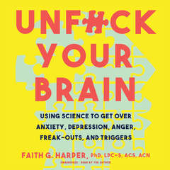 Unf*ck Your Brain: Using Science to Get over Anxiety, Depression, Anger, Freak-Outs, and Triggers Audiobook, by Faith G. Harper