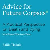 Advice for Future Corpses (and Those Who Love Them): A Practical Perspective on Death and Dying Audiobook, by Sallie Tisdale|