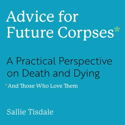 Advice for Future Corpses (and Those Who Love Them): A Practical Perspective on Death and Dying Audiobook, by Sallie Tisdale