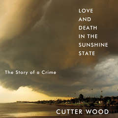 Love and Death in the Sunshine State: The Story of a Crime Audiobook, by Cutter Wood