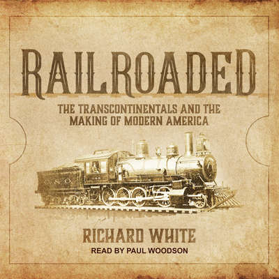 Railroaded: The Transcontinentals and the Making of Modern America Audiobook, by Richard White