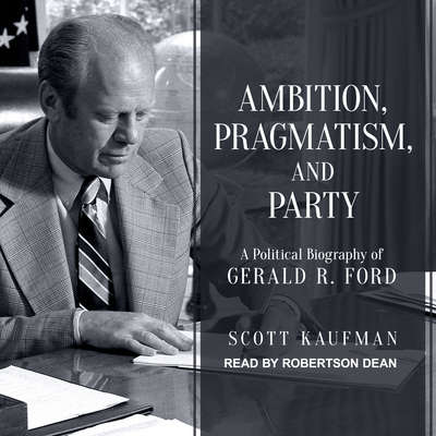 Ambition, Pragmatism, and Party: A Political Biography of Gerald R. Ford Audiobook, by