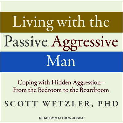 Living with the Passive-Aggressive Man: Coping with Hidden Aggression - From the Bedroom to the Boardroom Audiobook, by Scott Wetzler, Ph.D.