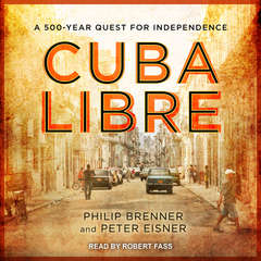 Cuba Libre: A 500-Year Quest for Independence Audiobook, by Peter Eisner, Philip Brenner