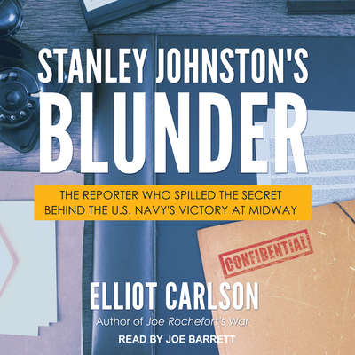 Stanley Johnstons Blunder: The Reporter Who Spilled the Secret Behind the U.S. Navys Victory at Midway Audiobook, by Elliot Carlson