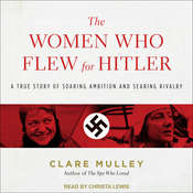The Women Who Flew for Hitler: A True Story of Soaring Ambition and Searing Rivalry Audiobook, by Clare Mulley