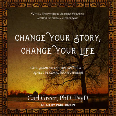 Change Your Story, Change Your Life: Using Shamanic and Jungian Tools to Achieve Personal Transformation Audiobook, by Carl Greer, PhD