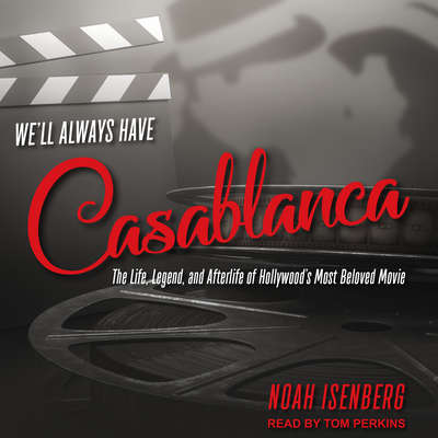 Well Always Have Casablanca: The Life, Legend, and Afterlife of Hollywoods Most Beloved Movie Audiobook, by Noah Isenberg