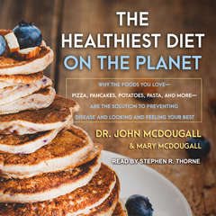 The Healthiest Diet on the Planet: Why the Foods You Love-Pizza, Pancakes, Potatoes, Pasta, and More-Are the Solution to Preventing Disease and Looking and Feeling Your Best Audiobook, by John McDougall, Mary McDougall