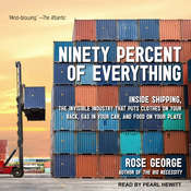Ninety Percent of Everything: Inside Shipping, the Invisible Industry That Puts Clothes on Your Back, Gas in Your Car, and Food on Your Plate Audiobook, by Rose George