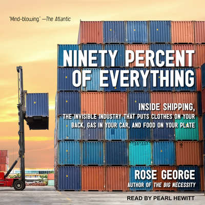 Ninety Percent of Everything: Inside Shipping, the Invisible Industry That Puts Clothes on Your Back, Gas in Your Car, and Food on Your Plate Audiobook, by