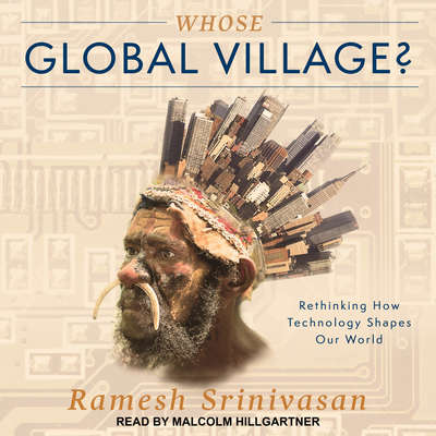 Whose Global Village?: Rethinking How Technology Shapes Our World Audiobook, by Ramesh Srinivasan
