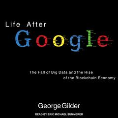 Life After Google: The Fall of Big Data and the Rise of the Blockchain Economy Audiobook, by George Gilder