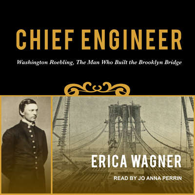 Chief Engineer: Washington Roebling, The Man Who Built the Brooklyn Bridge Audiobook, by Erica Wagner