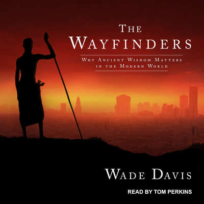 The Wayfinders: Why Ancient Wisdom Matters in the Modern World Audiobook, by Wade Davis