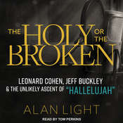 The Holy or the Broken: Leonard Cohen, Jeff Buckley, and the Unlikely Ascent of Hallelujah Audiobook, by Alan Light